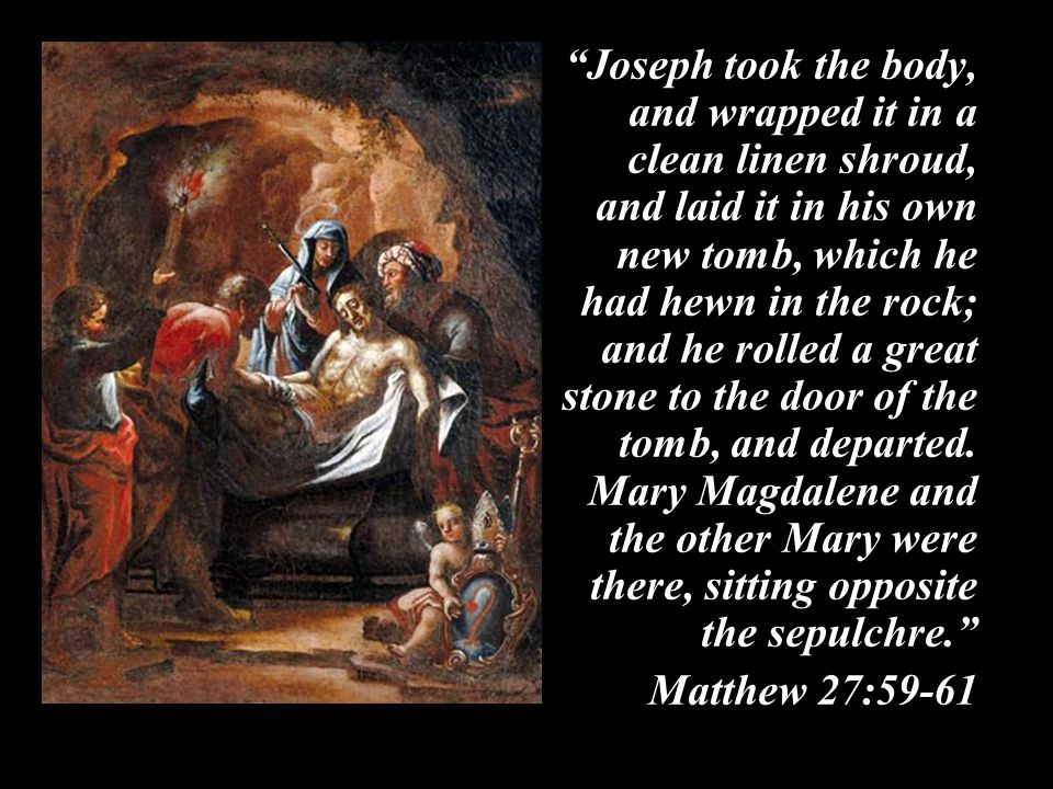 Joseph took the body, and wrapped it in a clean linen shroud, and laid it in his own new tomb, which he had hewn in the rock; and he rolled a great stone to the door of the tomb, and departed.