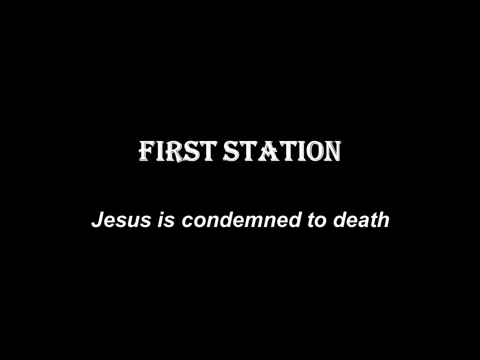 FIRST STATION Jesus is condemned to death