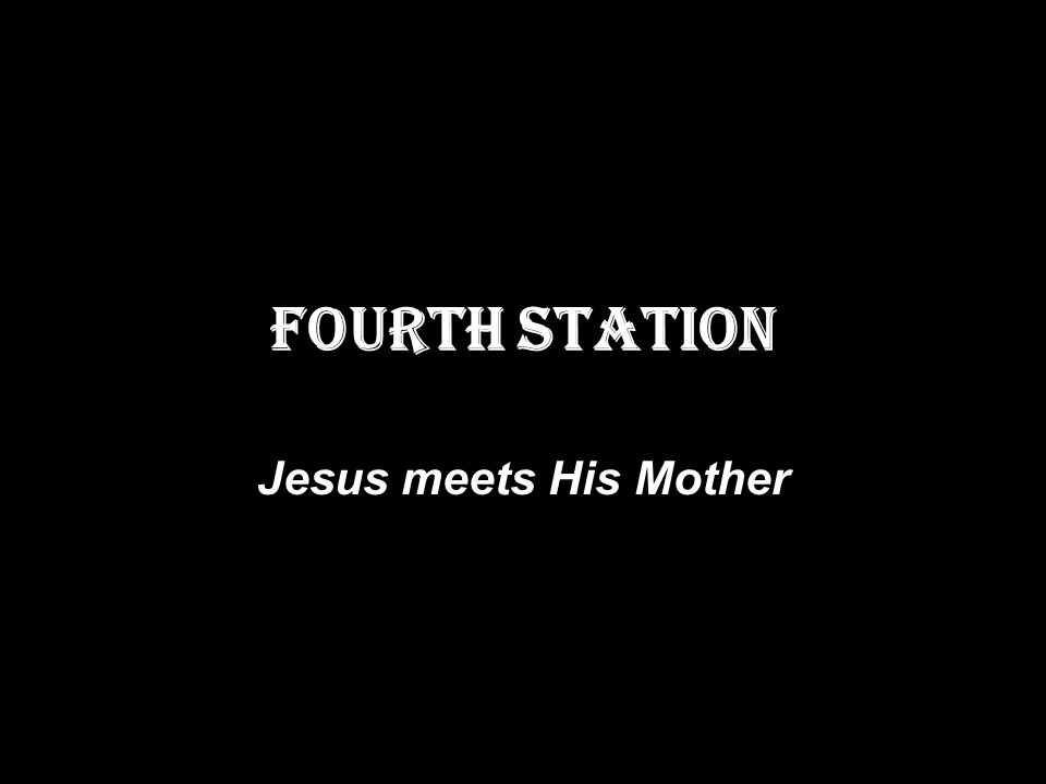 FOURTH STATION Jesus meets His Mother