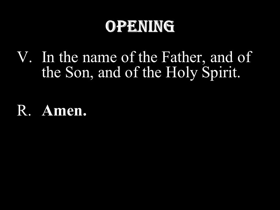 Opening V.In the name of the Father, and of the Son, and of the Holy Spirit. R.Amen.