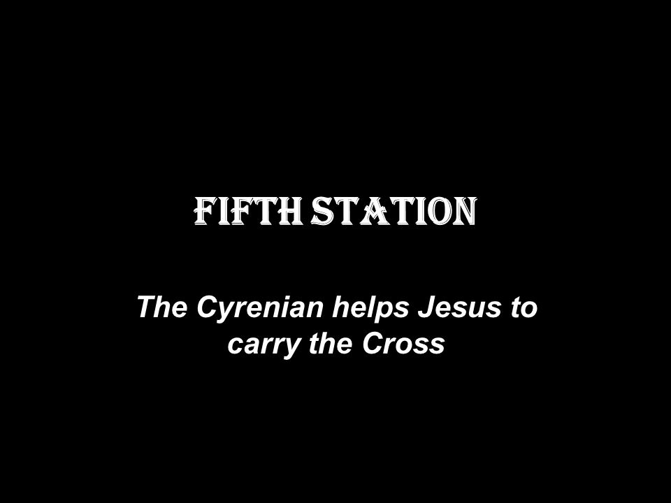 FIFTH STATION The Cyrenian helps Jesus to carry the Cross