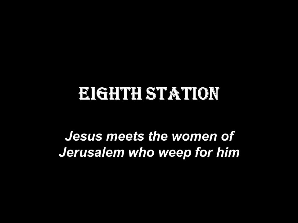 EIGHTH STATION Jesus meets the women of Jerusalem who weep for him