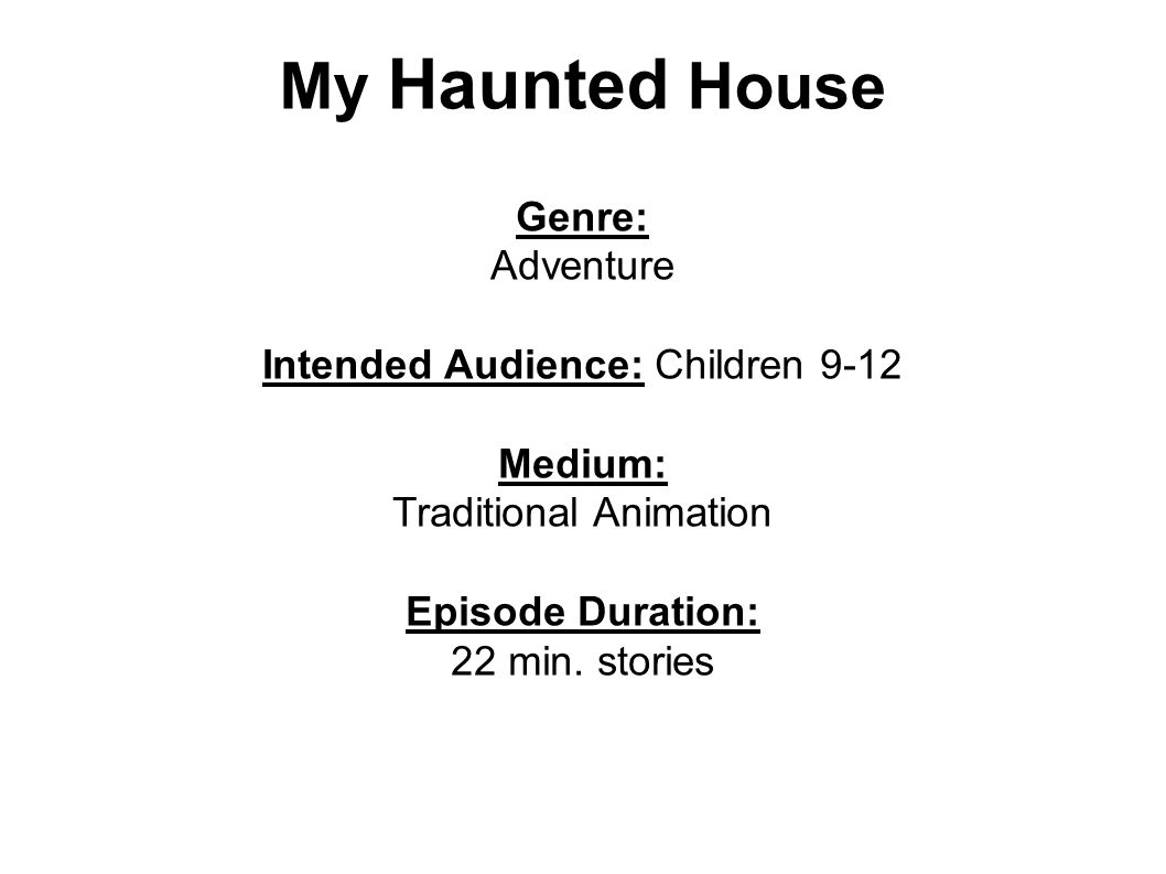 My Haunted House Genre: Adventure Intended Audience: Children 9-12 Medium: Traditional Animation Episode Duration: 22 min.