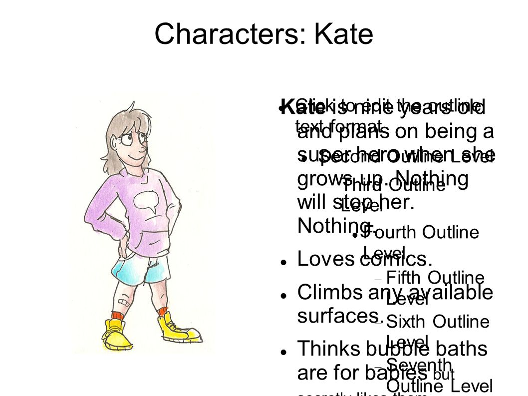 Click to edit the outline text format Second Outline Level  Third Outline Level Fourth Outline Level  Fifth Outline Level  Sixth Outline Level  Seventh Outline Level  Eighth Outline Level Ninth Outline LevelClick to edit Master text styles Second level Third level Fourth level Fifth level Characters: Kate Kate is nine years old and plans on being a super hero when she grows up.