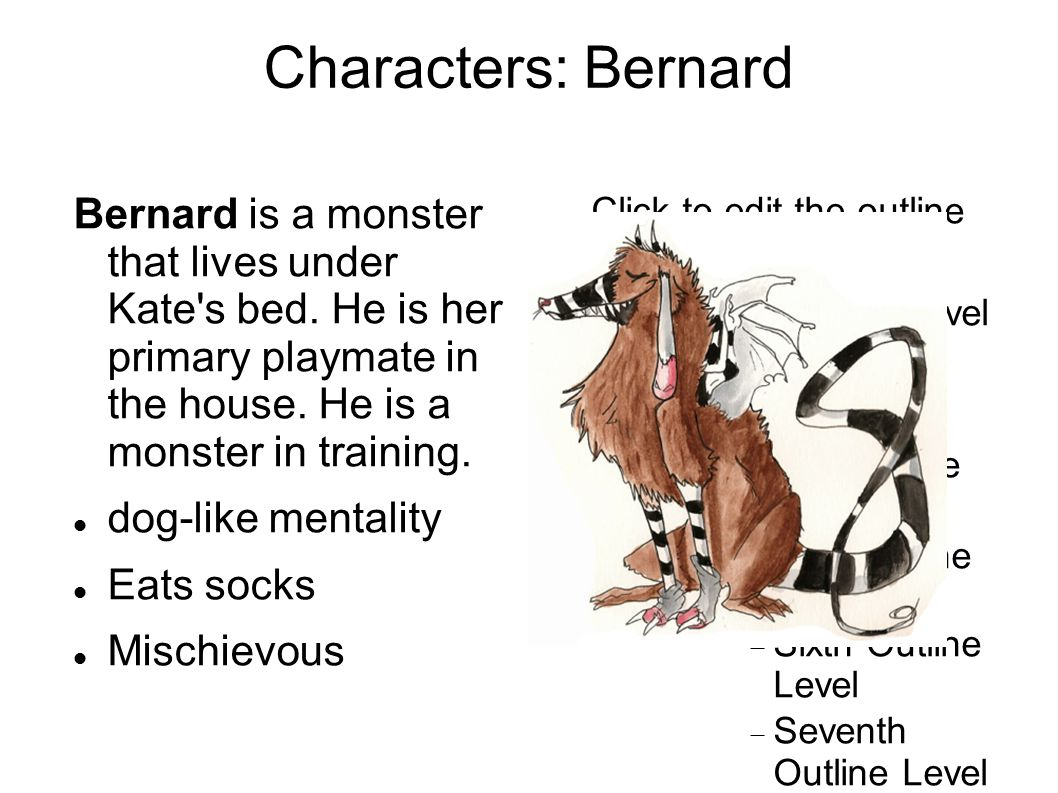 Click to edit the outline text format Second Outline Level  Third Outline Level Fourth Outline Level  Fifth Outline Level  Sixth Outline Level  Seventh Outline Level  Eighth Outline Level Ninth Outline LevelClick to edit Master text styles Second level Third level Fourth level Fifth level Characters: Bernard Bernard is a monster that lives under Kate s bed.