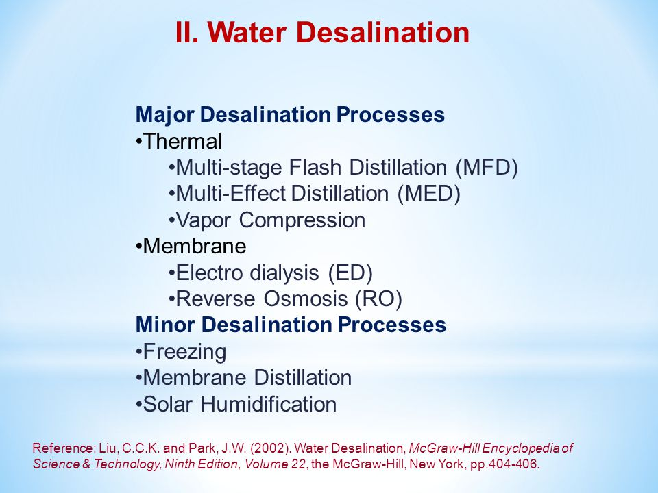 Major Desalination Processes Thermal Multi-stage Flash Distillation (MFD) Multi-Effect Distillation (MED) Vapor Compression Membrane Electro dialysis (ED) Reverse Osmosis (RO) Minor Desalination Processes Freezing Membrane Distillation Solar Humidification Reference: Liu, C.C.K.