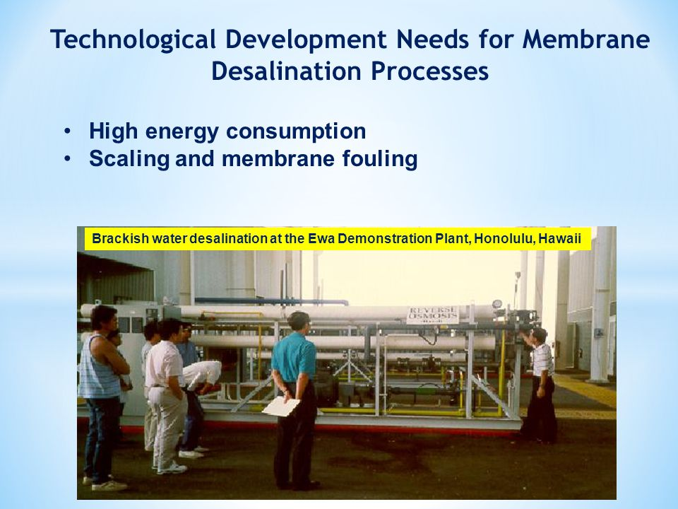 Technological Development Needs for Membrane Desalination Processes High energy consumption Scaling and membrane fouling Brackish water desalination at the Ewa Demonstration Plant, Honolulu, Hawaii