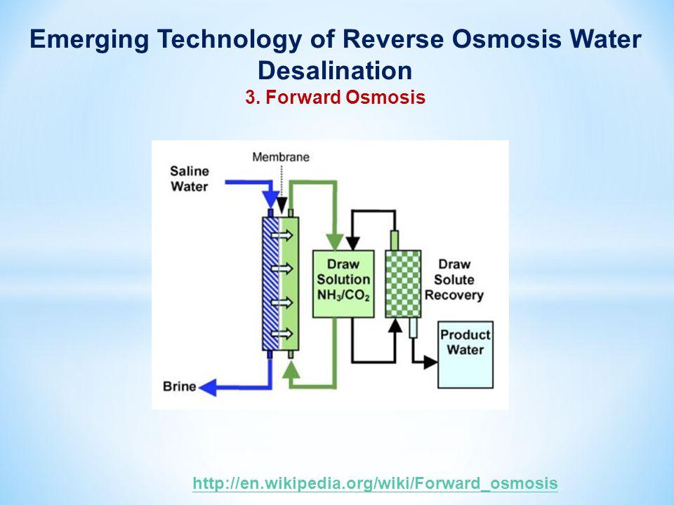 Emerging Technology of Reverse Osmosis Water Desalination 3. Forward Osmosis http://en.wikipedia.org/wiki/Forward_osmosis