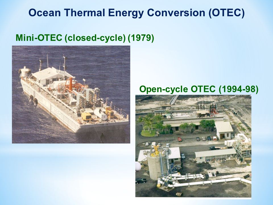 Mini-OTEC (closed-cycle) (1979) Open-cycle OTEC (1994-98) Ocean Thermal Energy Conversion (OTEC)