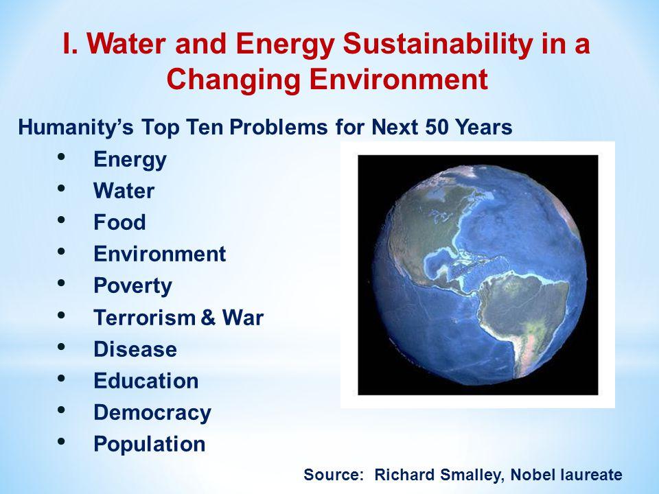 Energy Water Food Environment Poverty Terrorism & War Disease Education Democracy Population Source: Richard Smalley, Nobel laureate I. Water and Ener