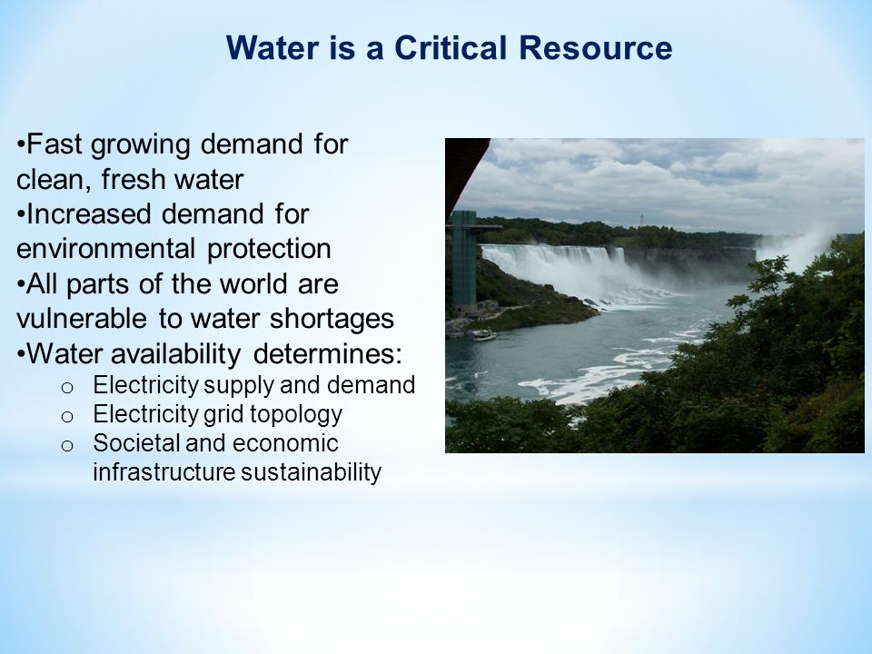 Fast growing demand for clean, fresh water Increased demand for environmental protection All parts of the world are vulnerable to water shortages Water availability determines: o Electricity supply and demand o Electricity grid topology o Societal and economic infrastructure sustainability Water is a Critical Resource