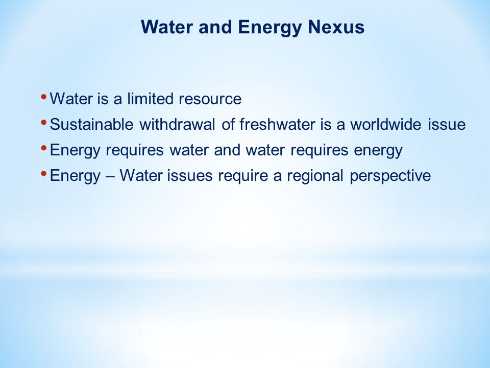 Water is a limited resource Sustainable withdrawal of freshwater is a worldwide issue Energy requires water and water requires energy Energy – Water issues require a regional perspective Water and Energy Nexus