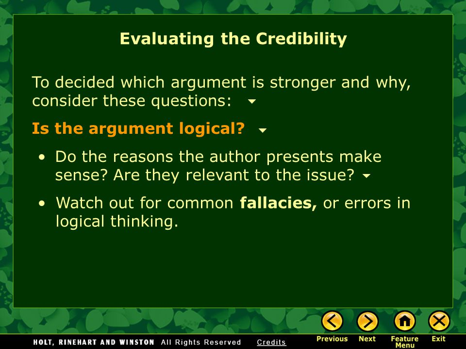 To decided which argument is stronger and why, consider these questions: Is the argument logical? Watch out for common fallacies, or errors in logical