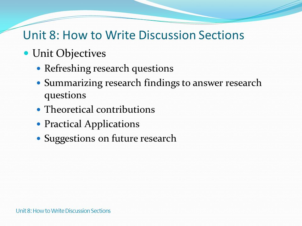 Unit 8: How to Write Discussion Sections Unit Objectives Refreshing research questions Summarizing research findings to answer research questions Theo