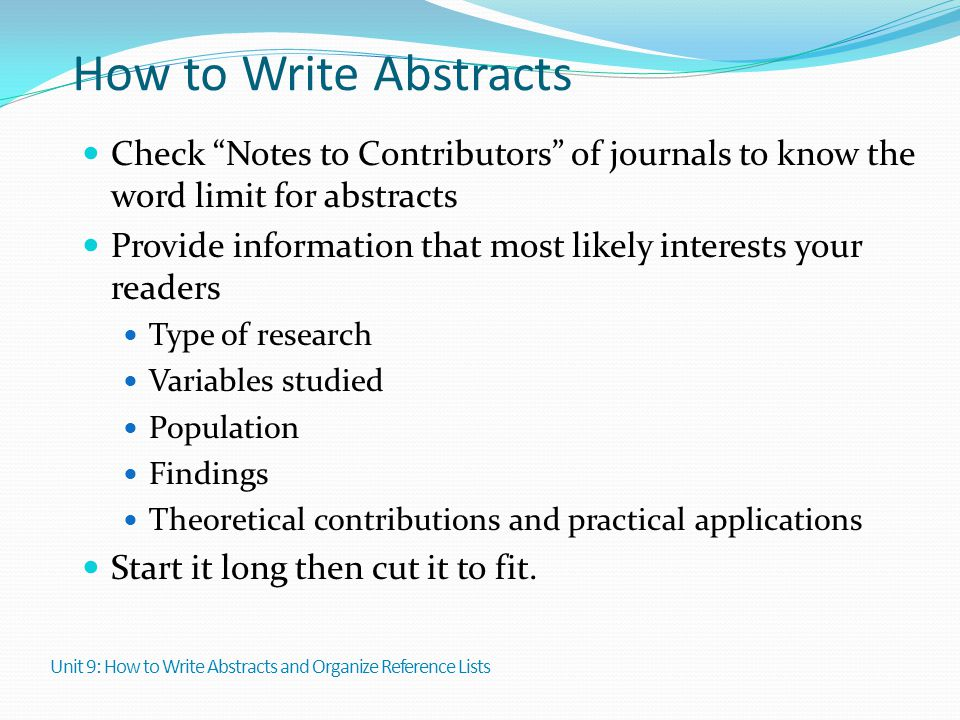 """How to Write Abstracts Check """"Notes to Contributors"""" of journals to know the word limit for abstracts Provide information that most likely interests y"""