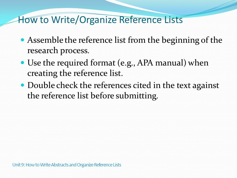 How to Write/Organize Reference Lists Assemble the reference list from the beginning of the research process. Use the required format (e.g., APA manua