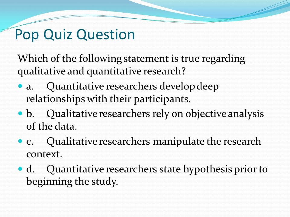 Pop Quiz Question Which of the following statement is true regarding qualitative and quantitative research? a. Quantitative researchers develop deep r