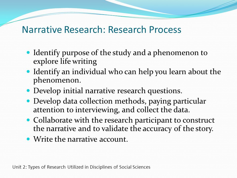 Narrative Research: Research Process Identify purpose of the study and a phenomenon to explore life writing Identify an individual who can help you le