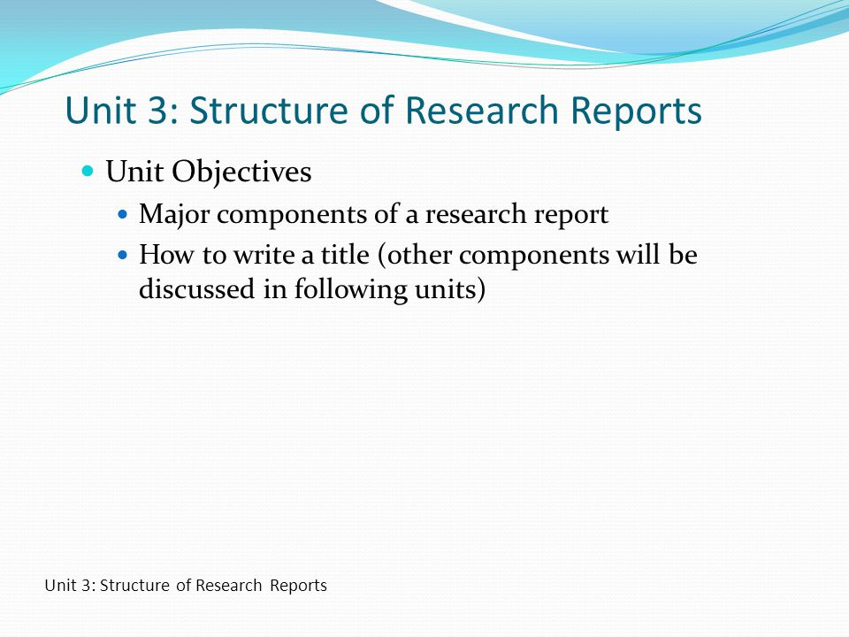 Unit 3: Structure of Research Reports Unit Objectives Major components of a research report How to write a title (other components will be discussed i