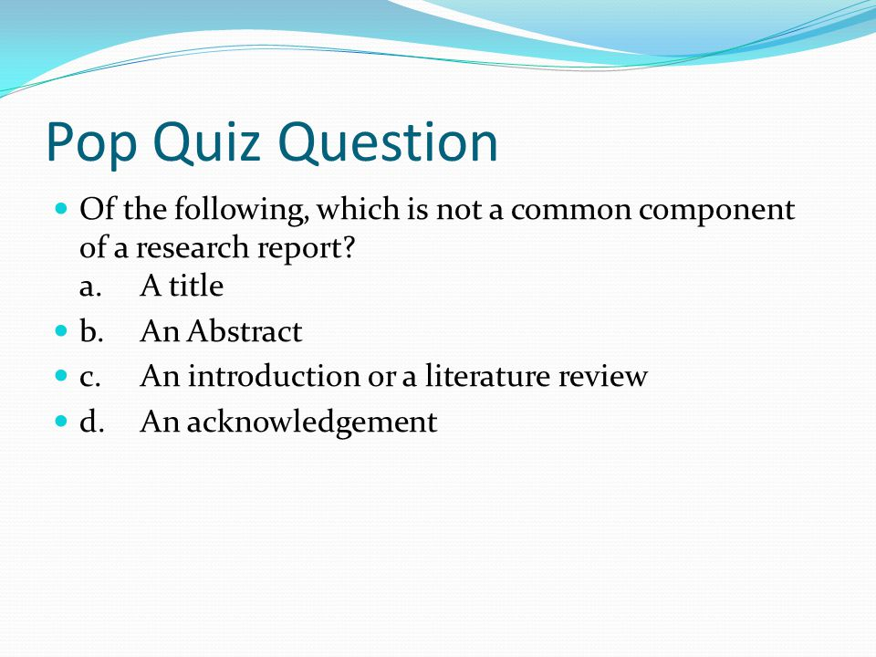 Pop Quiz Question Of the following, which is not a common component of a research report? a.A title b.An Abstract c.An introduction or a literature re