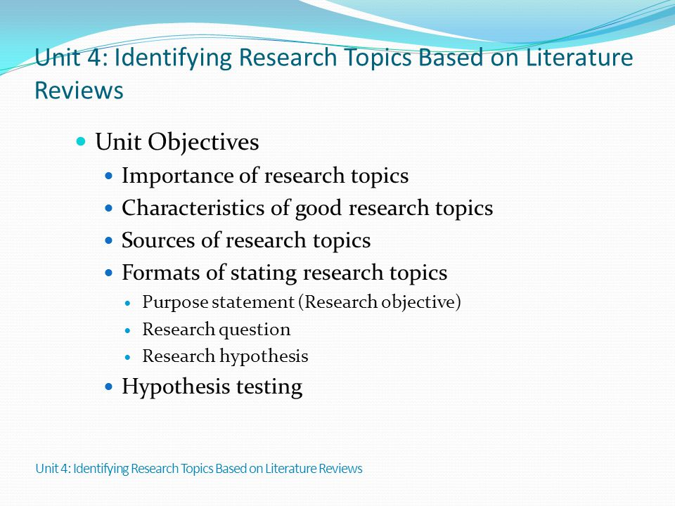Unit 4: Identifying Research Topics Based on Literature Reviews Unit Objectives Importance of research topics Characteristics of good research topics