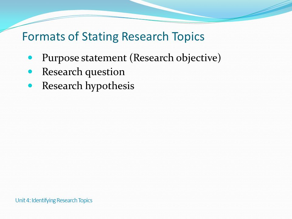 Formats of Stating Research Topics Purpose statement (Research objective) Research question Research hypothesis Unit 4: Identifying Research Topics