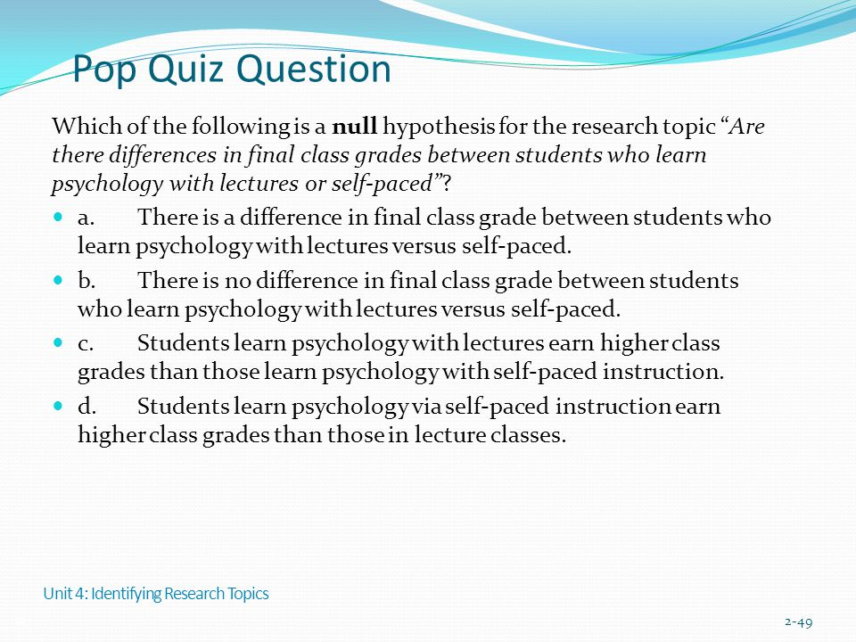 """Pop Quiz Question Which of the following is a null hypothesis for the research topic """"Are there differences in final class grades between students who"""