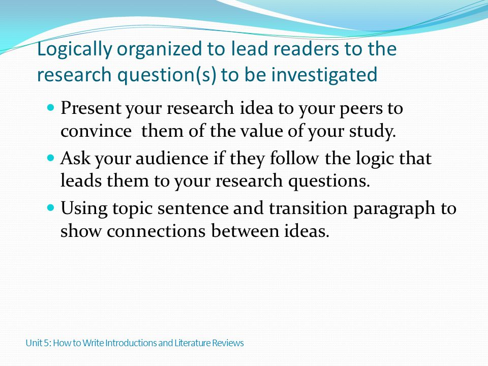Logically organized to lead readers to the research question(s) to be investigated Present your research idea to your peers to convince them of the va