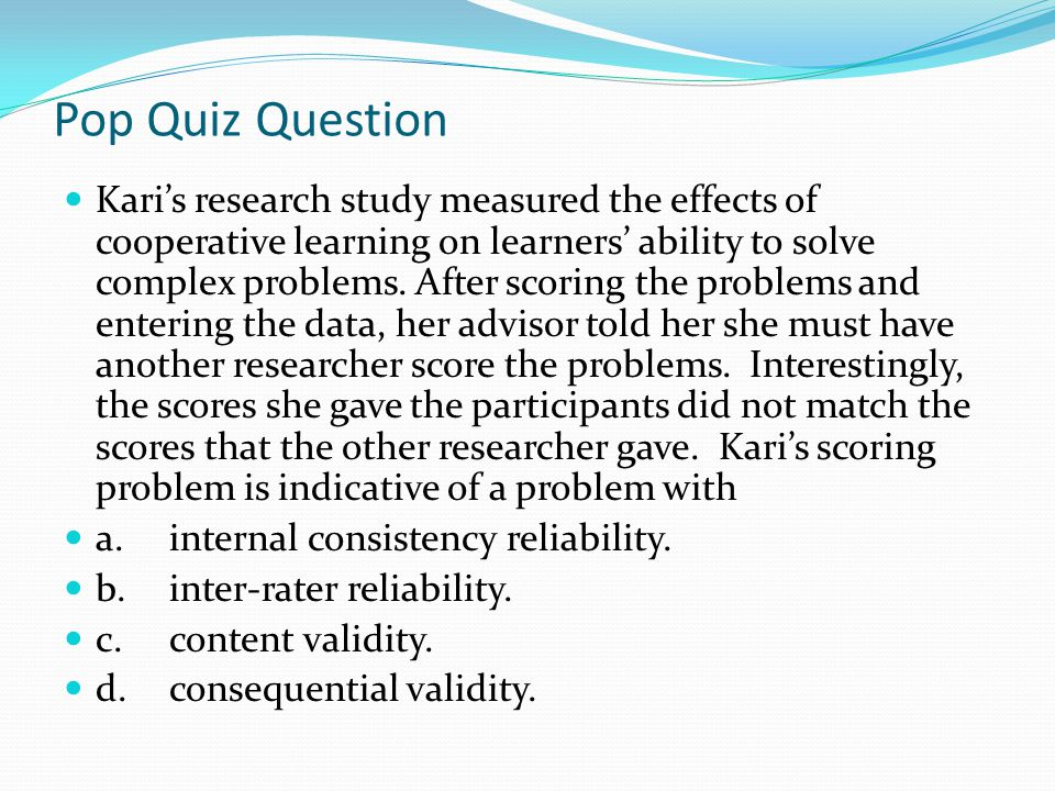Pop Quiz Question Kari's research study measured the effects of cooperative learning on learners' ability to solve complex problems. After scoring the