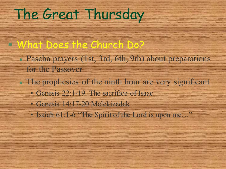 The Great Thursday §What Does the Church Do? l Pascha prayers (1st, 3rd, 6th, 9th) about preparations for the Passover l The prophesies of the ninth h