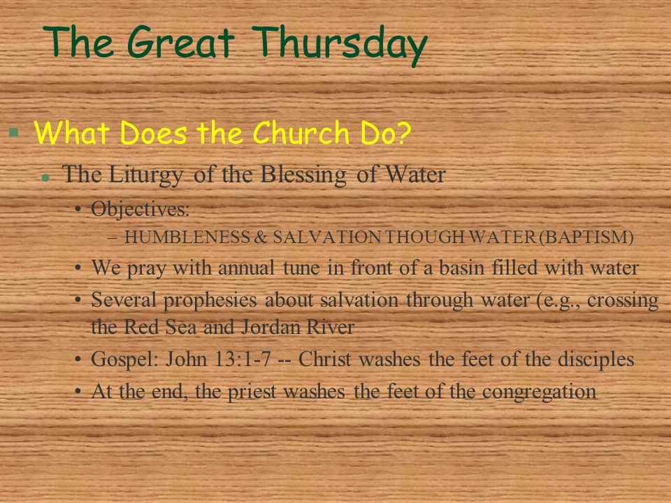 The Great Thursday §What Does the Church Do? l The Liturgy of the Blessing of Water Objectives: –HUMBLENESS & SALVATION THOUGH WATER (BAPTISM) We pray
