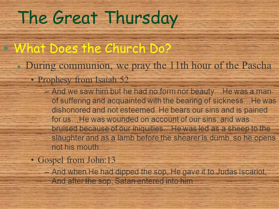The Great Thursday §What Does the Church Do? l During communion, we pray the 11th hour of the Pascha Prophesy from Isaiah 52 –And we saw him but he ha