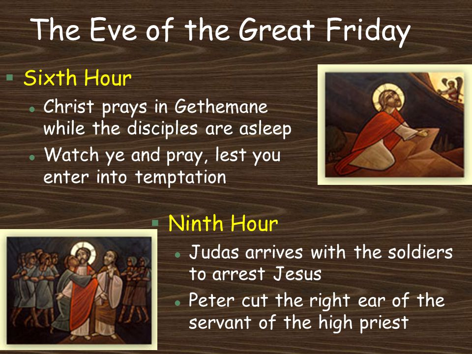 The Eve of the Great Friday §Sixth Hour l Christ prays in Gethemane while the disciples are asleep l Watch ye and pray, lest you enter into temptation