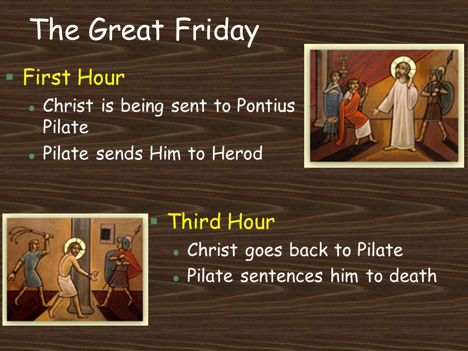 The Great Friday §First Hour l Christ is being sent to Pontius Pilate l Pilate sends Him to Herod §Third Hour l Christ goes back to Pilate l Pilate se