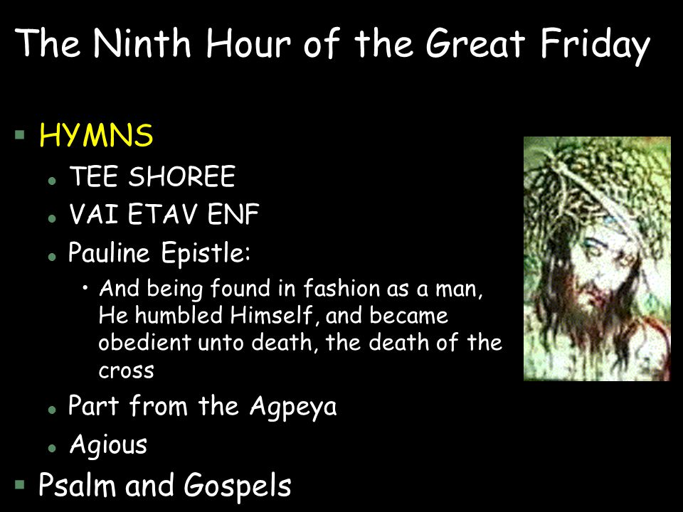 The Ninth Hour of the Great Friday §HYMNS l TEE SHOREE l VAI ETAV ENF l Pauline Epistle: And being found in fashion as a man, He humbled Himself, and