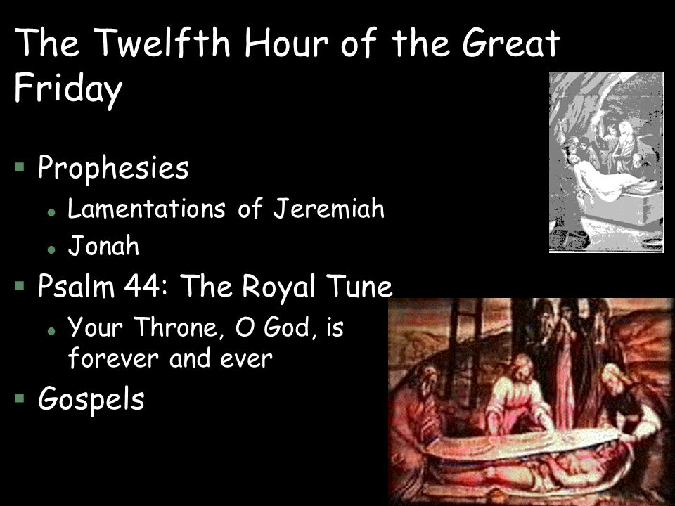 The Twelfth Hour of the Great Friday §Prophesies l Lamentations of Jeremiah l Jonah §Psalm 44: The Royal Tune l Your Throne, O God, is forever and eve