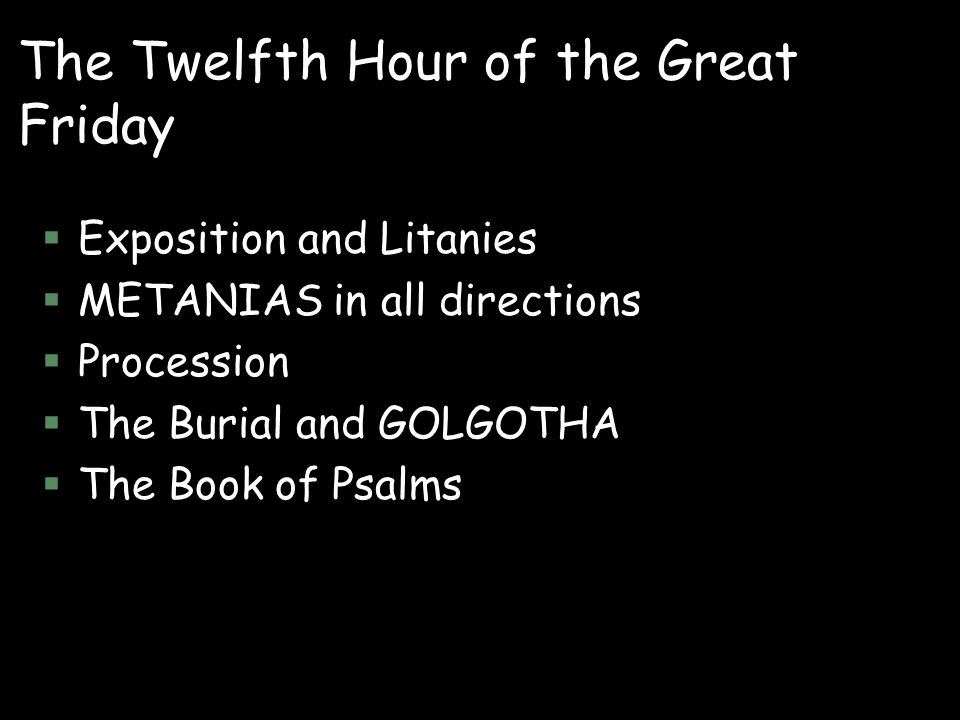The Twelfth Hour of the Great Friday §Exposition and Litanies §METANIAS in all directions §Procession §The Burial and GOLGOTHA §The Book of Psalms