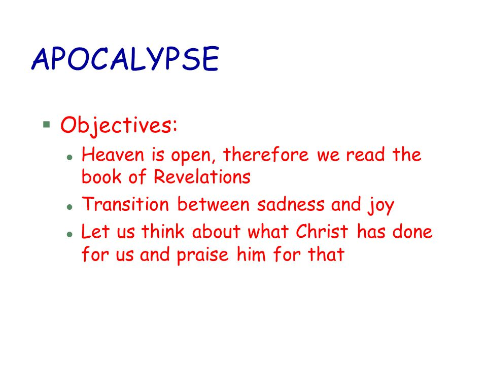 APOCALYPSE §Objectives: l Heaven is open, therefore we read the book of Revelations l Transition between sadness and joy l Let us think about what Chr