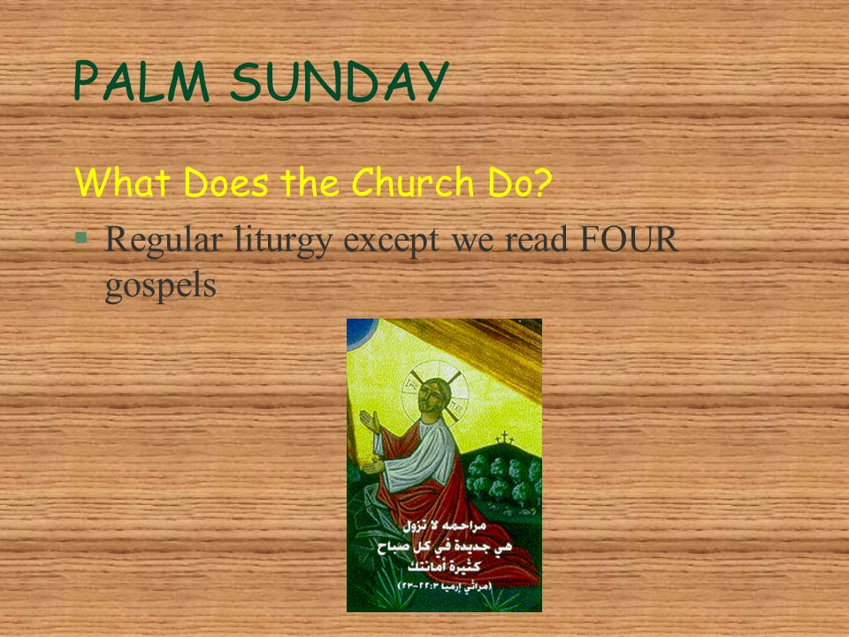 PALM SUNDAY What Does the Church Do? §Regular liturgy except we read FOUR gospels