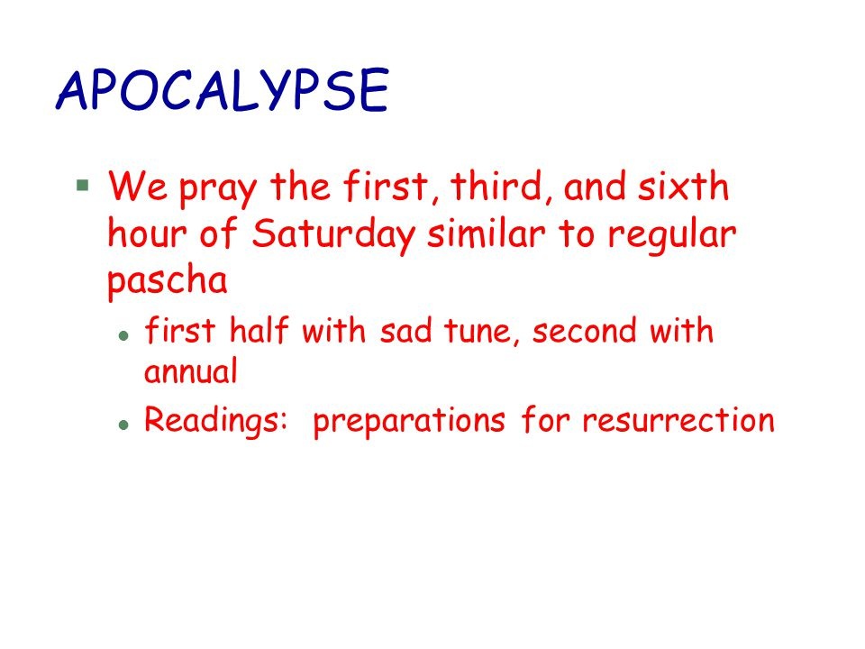 APOCALYPSE §We pray the first, third, and sixth hour of Saturday similar to regular pascha l first half with sad tune, second with annual l Readings: