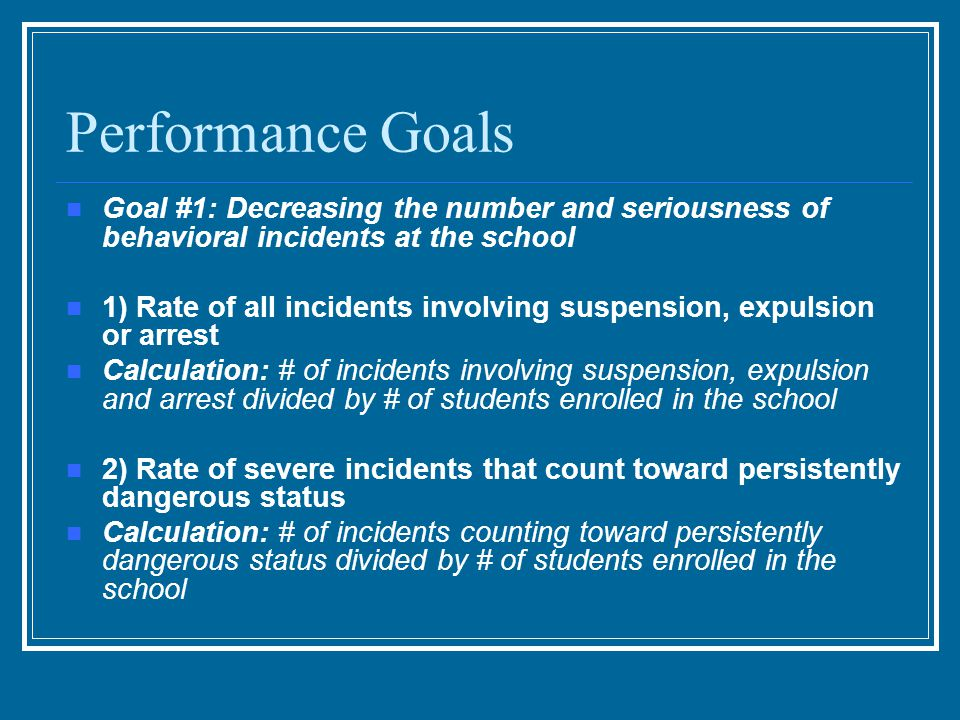Performance Goals Goal #1: Decreasing the number and seriousness of behavioral incidents at the school 1) Rate of all incidents involving suspension, expulsion or arrest Calculation: # of incidents involving suspension, expulsion and arrest divided by # of students enrolled in the school 2) Rate of severe incidents that count toward persistently dangerous status Calculation: # of incidents counting toward persistently dangerous status divided by # of students enrolled in the school