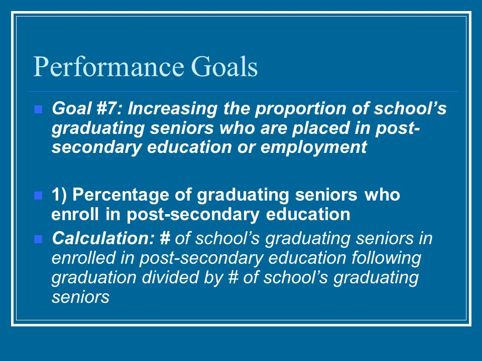 Performance Goals Goal #7: Increasing the proportion of school's graduating seniors who are placed in post- secondary education or employment 1) Percentage of graduating seniors who enroll in post-secondary education Calculation: # of school's graduating seniors in enrolled in post-secondary education following graduation divided by # of school's graduating seniors