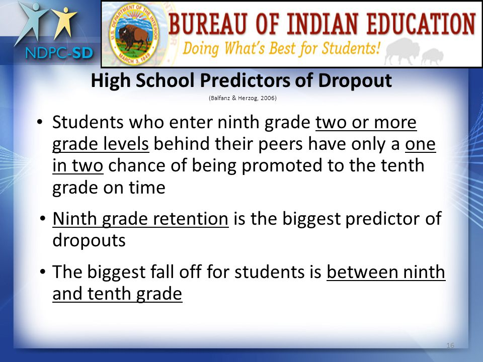 15 Middle School Predictors of Dropout (Balfanz & Herzog, 2005; 2006) Students who repeat middle school grades are 11 times more likely to drop out than students who had not repeated A student who is retained two grades increases their risk of dropping out of high school by 90% (Roderick, 1995).
