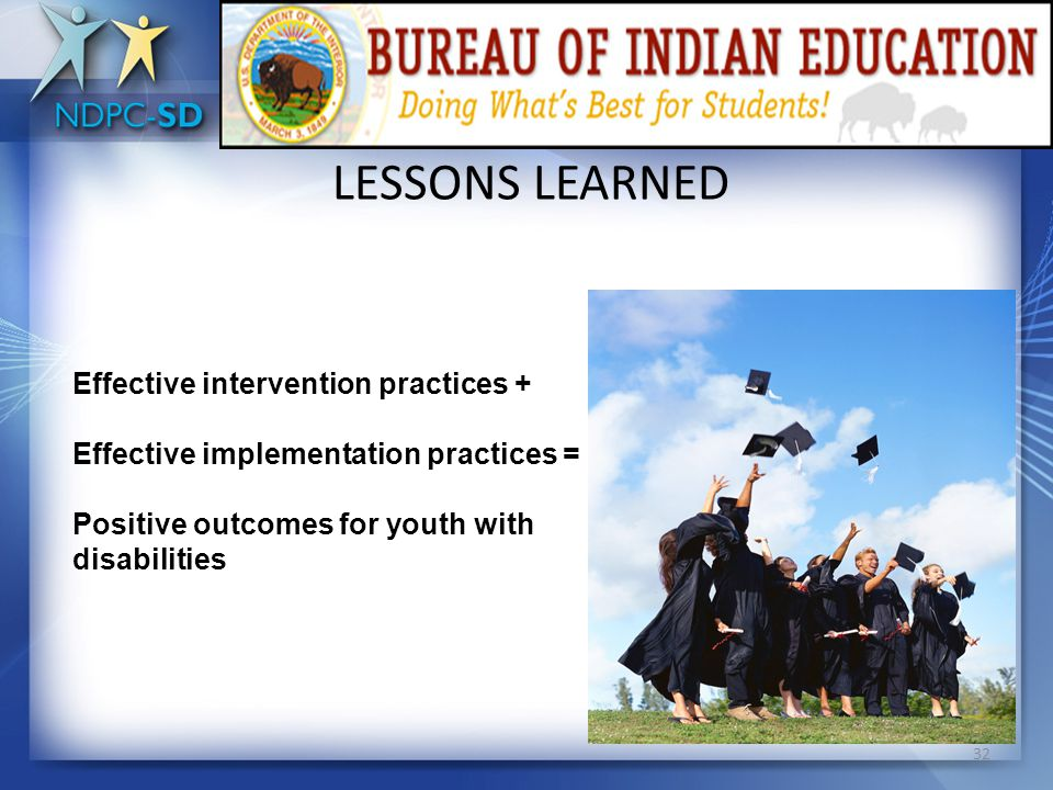 LESSONS LEARNED Capacity Building  Utilize a systemic approach to address dropout prevention  Conduct causal analysis  Use data to guide program development, professional development, and other school improvement efforts  Consider multiple levels of implementation  Examine the influence of other performance indicators on school completion  Promote and implement evidence-based practices and strategies 31
