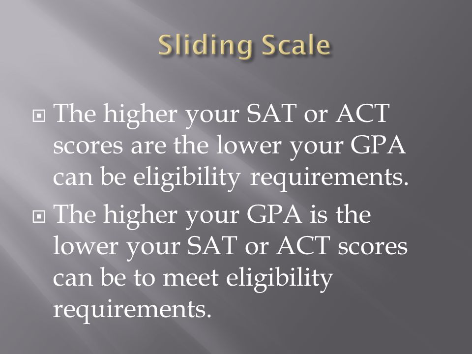  The higher your SAT or ACT scores are the lower your GPA can be eligibility requirements.  The higher your GPA is the lower your SAT or ACT scores
