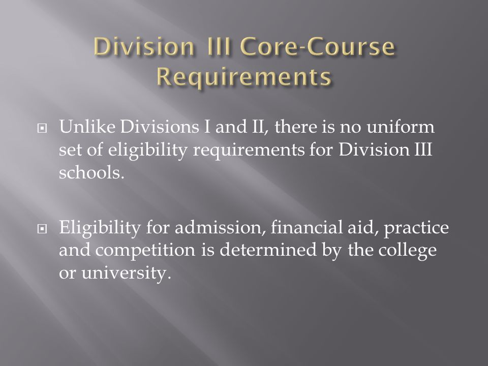  Unlike Divisions I and II, there is no uniform set of eligibility requirements for Division III schools.  Eligibility for admission, financial aid,