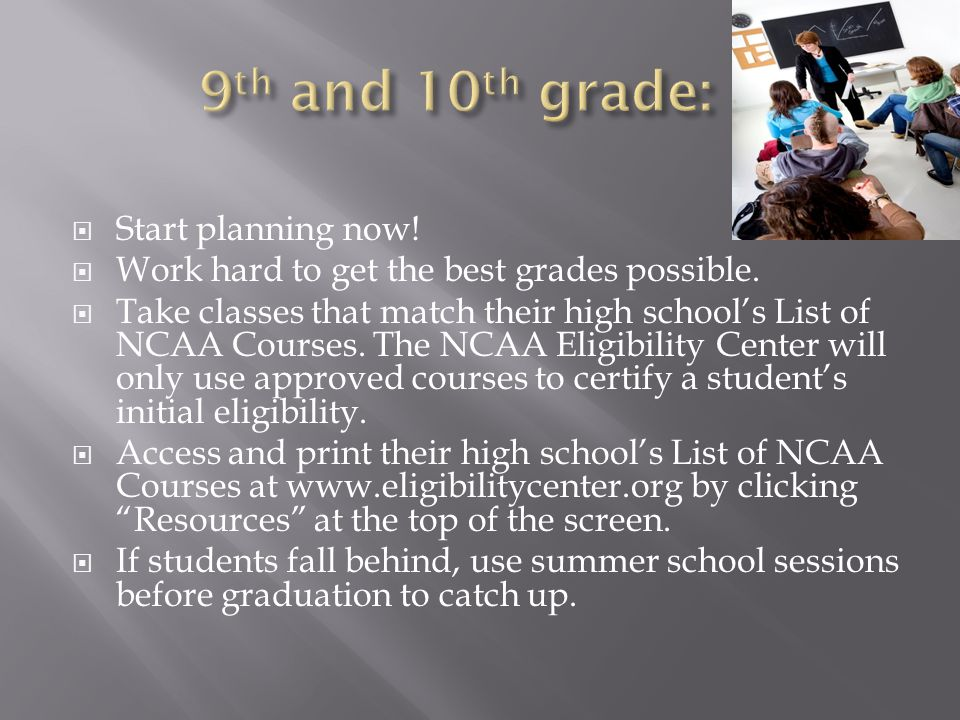  Start planning now.  Work hard to get the best grades possible.