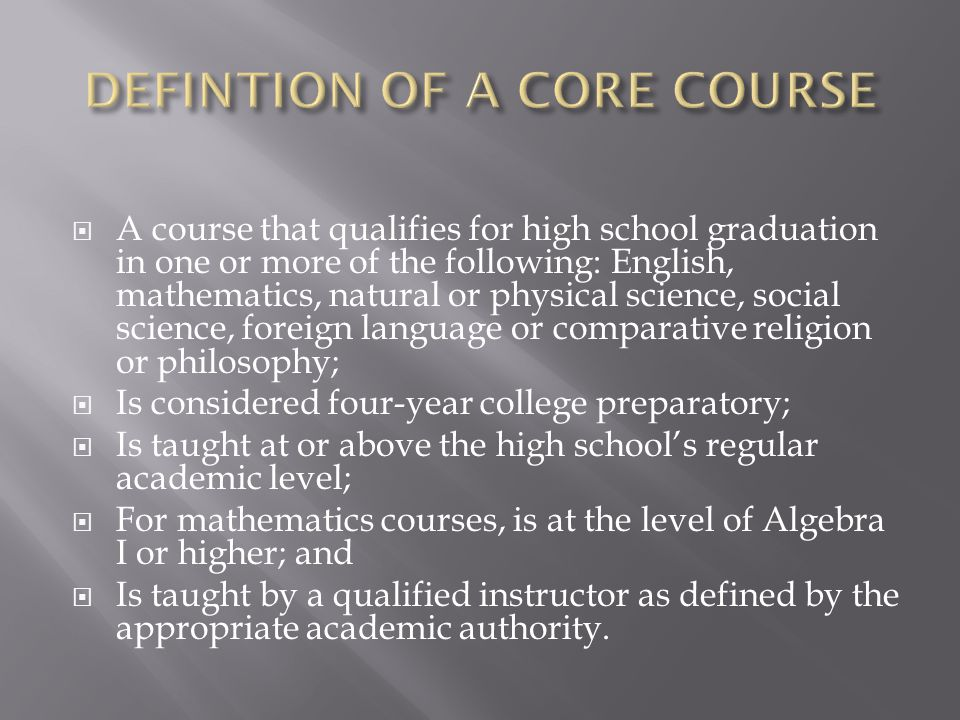  A course that qualifies for high school graduation in one or more of the following: English, mathematics, natural or physical science, social science, foreign language or comparative religion or philosophy;  Is considered four-year college preparatory;  Is taught at or above the high school's regular academic level;  For mathematics courses, is at the level of Algebra I or higher; and  Is taught by a qualified instructor as defined by the appropriate academic authority.