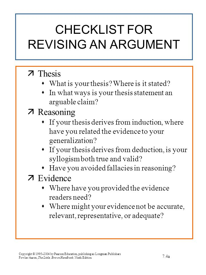 Copyright © 1995–2004 by Pearson Education, publishing as Longman Publishers Fowler/Aaron, The Little, Brown Handbook, Ninth Edition CHECKLIST FOR REVISING AN ARGUMENT 7.4a  Thesis  What is your thesis.