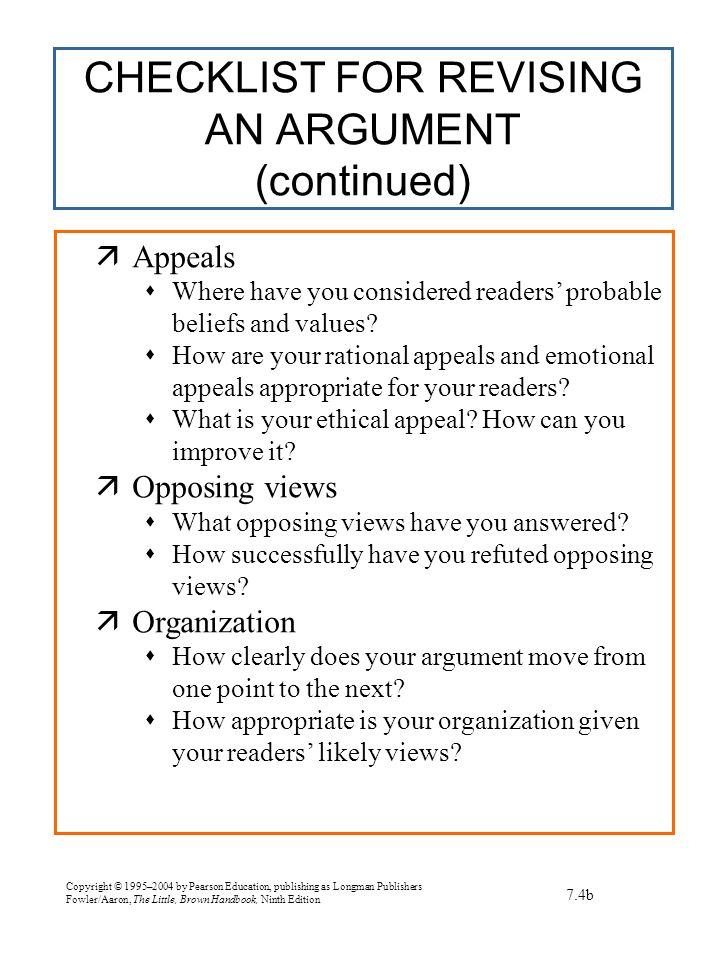 Copyright © 1995–2004 by Pearson Education, publishing as Longman Publishers Fowler/Aaron, The Little, Brown Handbook, Ninth Edition CHECKLIST FOR REVISING AN ARGUMENT (continued) 7.4b  Appeals  Where have you considered readers' probable beliefs and values.